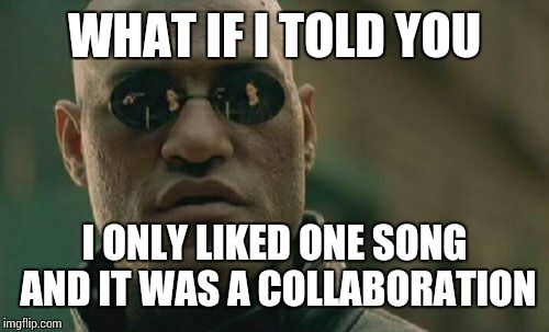 Matrix Morpheus Meme | WHAT IF I TOLD YOU I ONLY LIKED ONE SONG AND IT WAS A COLLABORATION | image tagged in memes,matrix morpheus | made w/ Imgflip meme maker
