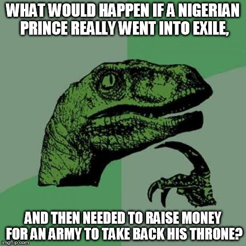Philosoraptor | WHAT WOULD HAPPEN IF A NIGERIAN PRINCE REALLY WENT INTO EXILE, AND THEN NEEDED TO RAISE MONEY FOR AN ARMY TO TAKE BACK HIS THRONE? | image tagged in memes,philosoraptor,nigerian prince,internet scam | made w/ Imgflip meme maker