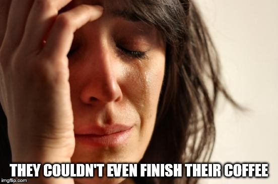 First World Problems Meme | THEY COULDN'T EVEN FINISH THEIR COFFEE | image tagged in memes,first world problems | made w/ Imgflip meme maker