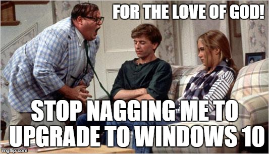 FOR THE LOVE OF GOD! STOP NAGGING ME TO UPGRADE TO WINDOWS 10 | made w/ Imgflip meme maker