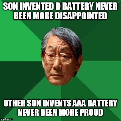 High Expectations Asian Father |  SON INVENTED D BATTERY NEVER BEEN MORE DISAPPOINTED; OTHER SON INVENTS AAA BATTERY NEVER BEEN MORE PROUD | image tagged in memes,high expectations asian father | made w/ Imgflip meme maker