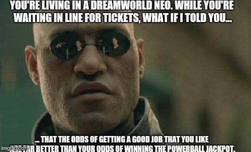 Powerball Maniacs | YOU'RE LIVING IN A DREAMWORLD NEO. WHILE YOU'RE WAITING IN LINE FOR TICKETS, WHAT IF I TOLD YOU... ... THAT THE ODDS OF GETTING A GOOD JOB T | image tagged in matrix morpheus,powerball,lottery,matrix | made w/ Imgflip meme maker