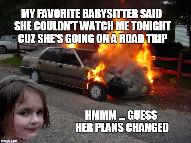 Staying in tonight |  MY FAVORITE BABYSITTER SAID SHE COULDN'T WATCH ME TONIGHT CUZ SHE'S GOING ON A ROAD TRIP; HMMM ... GUESS HER PLANS CHANGED | image tagged in disaster girl car | made w/ Imgflip meme maker