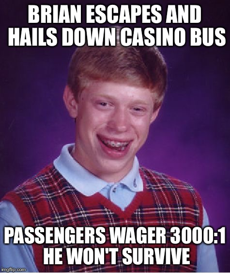 Bad Luck Brian Meme | BRIAN ESCAPES AND HAILS DOWN CASINO BUS PASSENGERS WAGER 3000:1 HE WON'T SURVIVE | image tagged in memes,bad luck brian | made w/ Imgflip meme maker