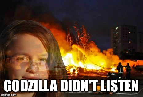 Disaster Lady | GODZILLA DIDN'T LISTEN | image tagged in disaster lady | made w/ Imgflip meme maker