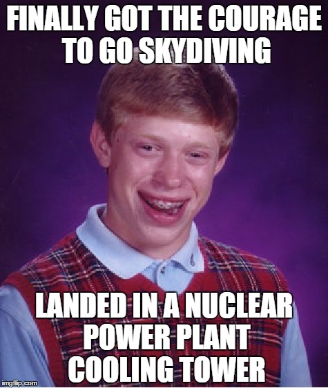 Bad Luck Brian | FINALLY GOT THE COURAGE TO GO SKYDIVING LANDED IN A NUCLEAR POWER PLANT COOLING TOWER | image tagged in memes,bad luck brian,skydiving,funny memes,funny,nuclear power | made w/ Imgflip meme maker