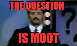 THE QUESTION IS MOOT | made w/ Imgflip meme maker