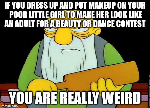 That's a paddlin' |  IF YOU DRESS UP AND PUT MAKEUP ON YOUR POOR LITTLE GIRL TO MAKE HER LOOK LIKE AN ADULT FOR A BEAUTY OR DANCE CONTEST; YOU ARE REALLY WEIRD | image tagged in memes,that's a paddlin' | made w/ Imgflip meme maker