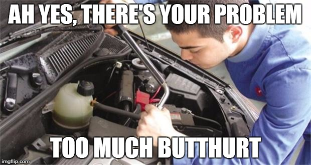 mechanic |  AH YES, THERE'S YOUR PROBLEM; TOO MUCH BUTTHURT | image tagged in mechanic,butthurt | made w/ Imgflip meme maker