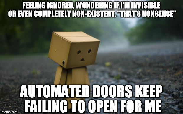 "Time and Again | FEELING IGNORED, WONDERING IF I'M INVISIBLE OR EVEN COMPLETELY NON-EXISTENT. ""THAT'S NONSENSE"" AUTOMATED DOORS KEEP FAILING TO OPEN FOR ME 