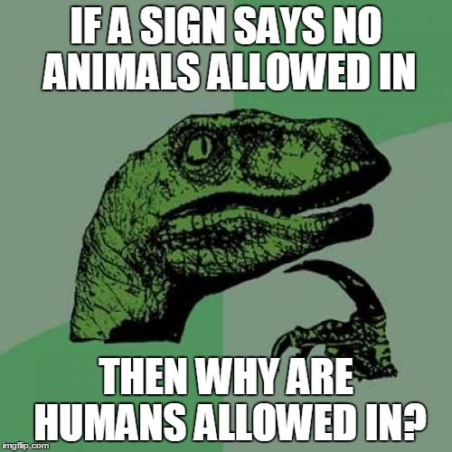 Philosoraptor Meme | IF A SIGN SAYS NO ANIMALS ALLOWED IN THEN WHY ARE HUMANS ALLOWED IN? | image tagged in memes,philosoraptor | made w/ Imgflip meme maker