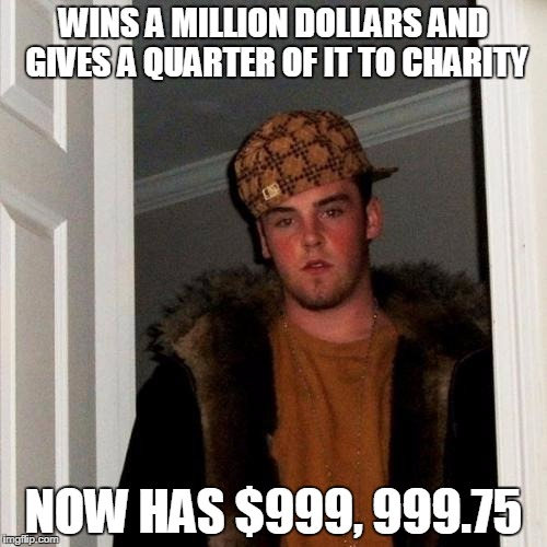 Scumbag Steve Meme | WINS A MILLION DOLLARS AND GIVES A QUARTER OF IT TO CHARITY NOW HAS $999, 999.75 | image tagged in memes,scumbag steve | made w/ Imgflip meme maker