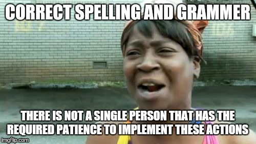 One Does Not Have The Time | CORRECT SPELLING AND GRAMMER THERE IS NOT A SINGLE PERSON THAT HAS THE REQUIRED PATIENCE TO IMPLEMENT THESE ACTIONS | image tagged in memes,aint nobody got time for that,spelling,grammer,patience,implement | made w/ Imgflip meme maker