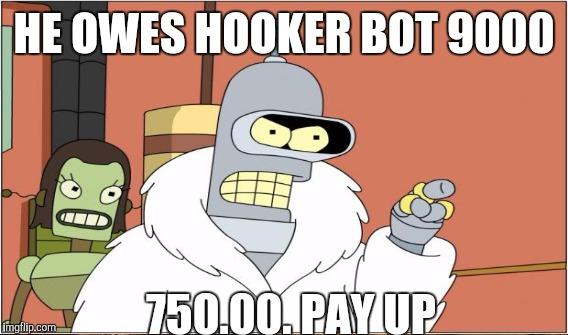 HE OWES HOOKER BOT 9000 750.00. PAY UP | made w/ Imgflip meme maker