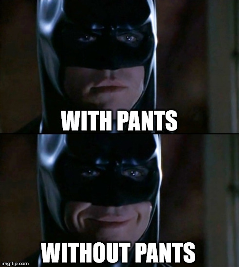 WITH PANTS WITHOUT PANTS | made w/ Imgflip meme maker