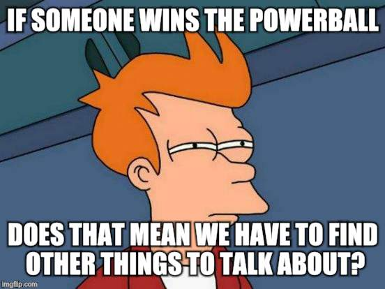 Futurama Fry Meme | IF SOMEONE WINS THE POWERBALL DOES THAT MEAN WE HAVE TO FIND OTHER THINGS TO TALK ABOUT? | image tagged in memes,futurama fry | made w/ Imgflip meme maker