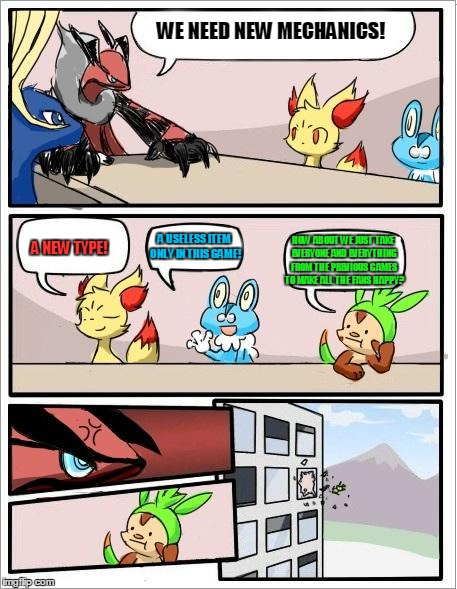 Pokemon board meeting |  WE NEED NEW MECHANICS! HOW ABOUT WE JUST TAKE EVERYONE AND EVERYTHING FROM THE PREVIOUS GAMES TO MAKE ALL THE FANS HAPPY? A USELESS ITEM ONLY IN THIS GAME! A NEW TYPE! | image tagged in pokemon board meeting | made w/ Imgflip meme maker