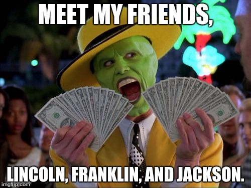 Money Money |  MEET MY FRIENDS, LINCOLN, FRANKLIN, AND JACKSON. | image tagged in memes,money money | made w/ Imgflip meme maker