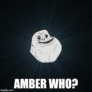 AMBER WHO? | made w/ Imgflip meme maker
