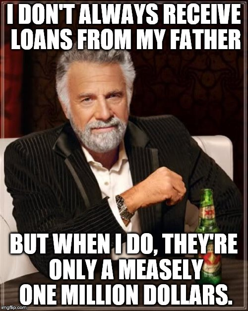 The Most Interesting Man In The World Meme | I DON'T ALWAYS RECEIVE LOANS FROM MY FATHER BUT WHEN I DO, THEY'RE ONLY A MEASELY ONE MILLION DOLLARS. | image tagged in memes,the most interesting man in the world | made w/ Imgflip meme maker