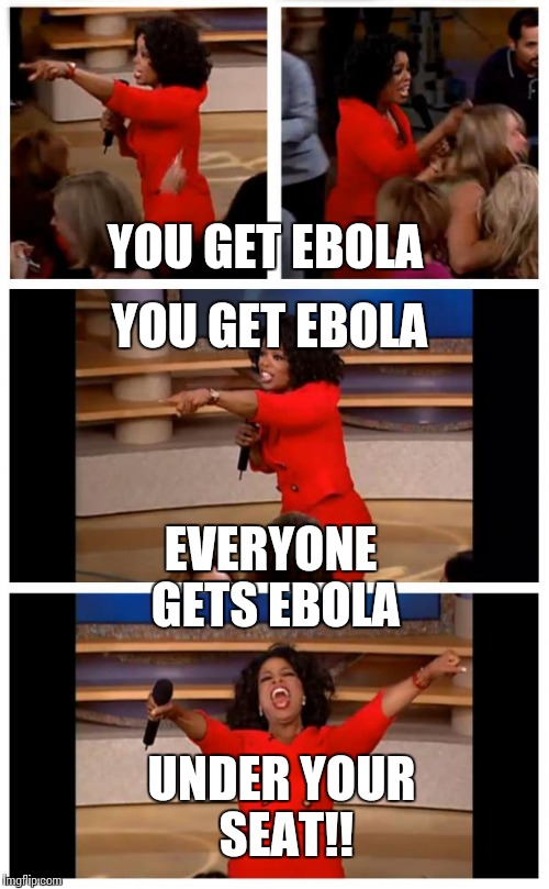 Oprah You Get A Car Everybody Gets A Car |  YOU GET EBOLA; YOU GET EBOLA; EVERYONE GETS EBOLA; UNDER YOUR SEAT!! | image tagged in memes,oprah you get a car everybody gets a car | made w/ Imgflip meme maker