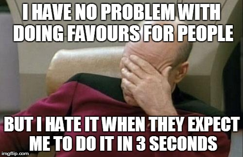 Captain Picard Facepalm Meme | I HAVE NO PROBLEM WITH DOING FAVOURS FOR PEOPLE BUT I HATE IT WHEN THEY EXPECT ME TO DO IT IN 3 SECONDS | image tagged in memes,captain picard facepalm | made w/ Imgflip meme maker