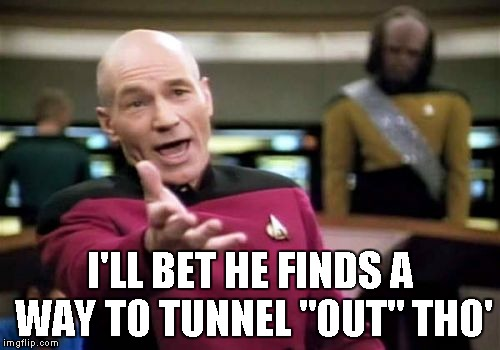 "Picard Wtf Meme | I'LL BET HE FINDS A WAY TO TUNNEL ""OUT"" THO' 