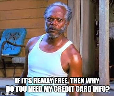 IF IT'S REALLY FREE, THEN WHY DO YOU NEED MY CREDIT CARD INFO? | made w/ Imgflip meme maker