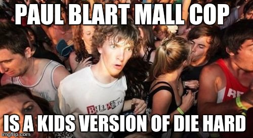 Sudden Clarity Clarence Meme | PAUL BLART MALL COP IS A KIDS VERSION OF DIE HARD | image tagged in memes,sudden clarity clarence | made w/ Imgflip meme maker