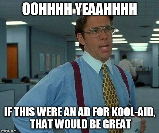 That Would Be Great Meme | OOHHHH YEAAHHHH IF THIS WERE AN AD FOR KOOL-AID, THAT WOULD BE GREAT | image tagged in memes,that would be great | made w/ Imgflip meme maker