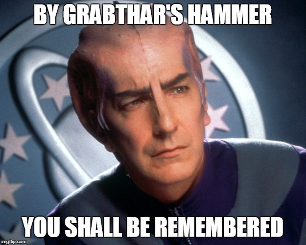 Alan Rickman |  BY GRABTHAR'S HAMMER; YOU SHALL BE REMEMBERED | image tagged in alan rickman,galaxy quest,lazarus,grabthar,rip | made w/ Imgflip meme maker