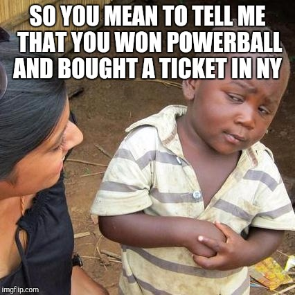 Third World Skeptical Kid Meme |  SO YOU MEAN TO TELL ME THAT YOU WON POWERBALL AND BOUGHT A TICKET IN NY | image tagged in memes,third world skeptical kid | made w/ Imgflip meme maker