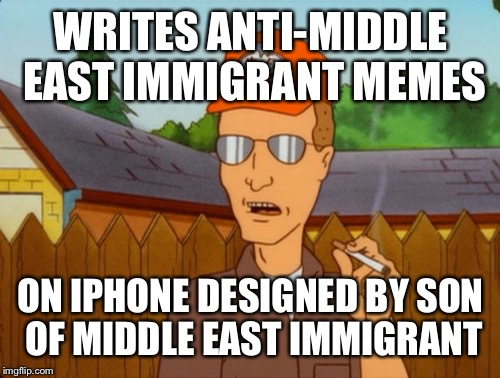 Dropout conservative  | WRITES ANTI-MIDDLE EAST IMMIGRANT MEMES ON IPHONE DESIGNED BY SON OF MIDDLE EAST IMMIGRANT | image tagged in dropout conservative | made w/ Imgflip meme maker