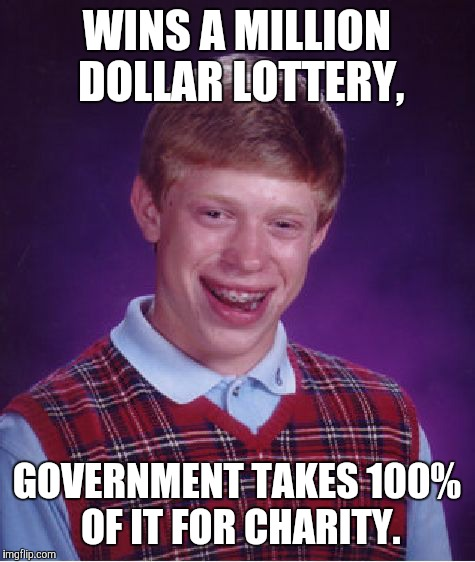 Bad Luck Brian Meme | WINS A MILLION DOLLAR LOTTERY, GOVERNMENT TAKES 100% OF IT FOR CHARITY. | image tagged in memes,bad luck brian | made w/ Imgflip meme maker