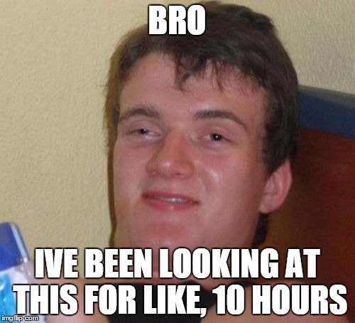 10 Guy Meme | BRO IVE BEEN LOOKING AT THIS FOR LIKE, 10 HOURS | image tagged in memes,10 guy | made w/ Imgflip meme maker