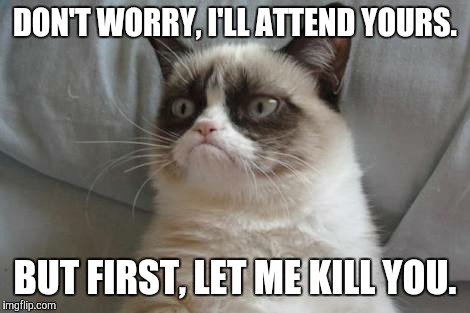 DON'T WORRY, I'LL ATTEND YOURS. BUT FIRST, LET ME KILL YOU. | made w/ Imgflip meme maker