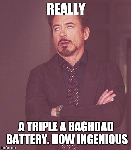 Face You Make Robert Downey Jr Meme | REALLY A TRIPLE A BAGHDAD BATTERY. HOW INGENIOUS | image tagged in memes,face you make robert downey jr | made w/ Imgflip meme maker