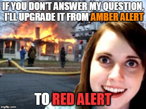 IF YOU DON'T ANSWER MY QUESTION, I'LL UPGRADE IT FROM AMBER ALERT TO RED ALERT AMBER ALERT RED ALERT | made w/ Imgflip meme maker