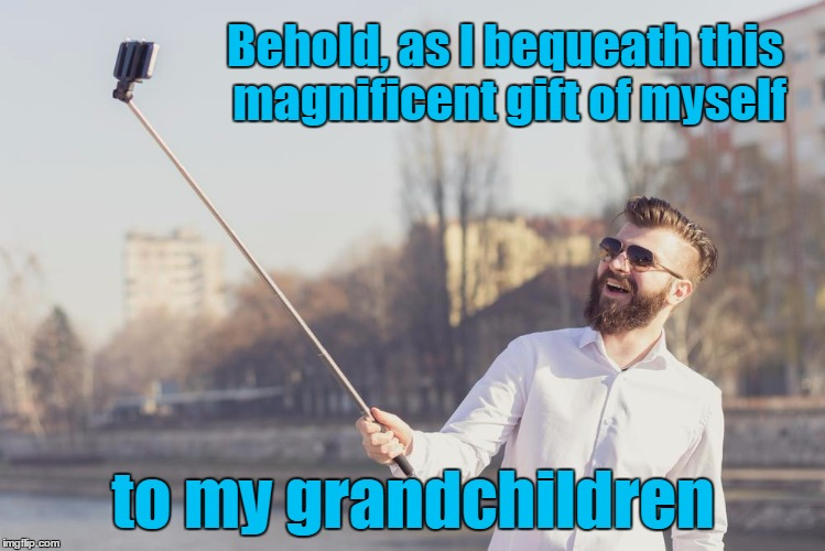 Behold, as I bequeath this magnificent gift of myself to my grandchildren | made w/ Imgflip meme maker