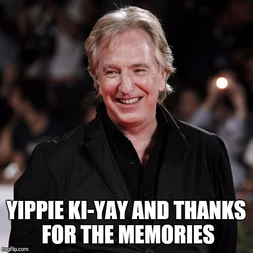 YIPPIE KI-YAY AND THANKS FOR THE MEMORIES | image tagged in alan rickman | made w/ Imgflip meme maker