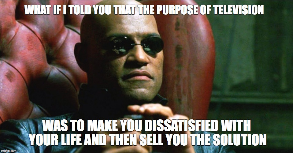 What if |  WHAT IF I TOLD YOU THAT THE PURPOSE OF TELEVISION; WAS TO MAKE YOU DISSATISFIED WITH YOUR LIFE AND THEN SELL YOU THE SOLUTION | image tagged in morpheus,purpose of tv,advertising | made w/ Imgflip meme maker