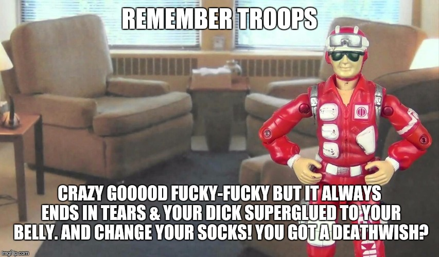 REMEMBER TROOPS CRAZY GOOOOD F**KY-F**KY BUT IT ALWAYS ENDS IN TEARS & YOUR DICK SUPERGLUED TO YOUR BELLY. AND CHANGE YOUR SOCKS! YOU GOT A  | made w/ Imgflip meme maker