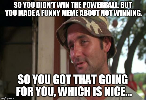 Bill Murray is Proud of You. |  SO YOU DIDN'T WIN THE POWERBALL, BUT YOU MADE A FUNNY MEME ABOUT NOT WINNING, SO YOU GOT THAT GOING FOR YOU, WHICH IS NICE... | image tagged in memes,so i got that goin for me which is nice 2,powerball,bill murray | made w/ Imgflip meme maker