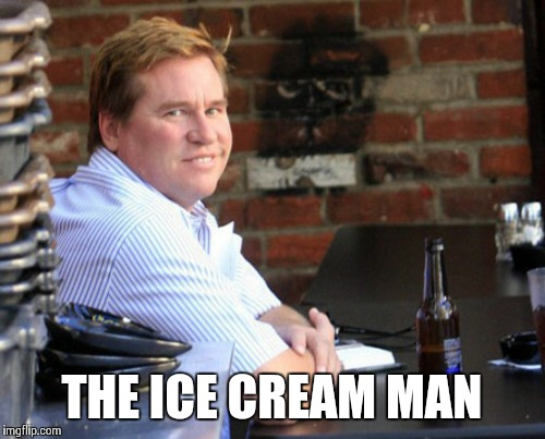 Fat Val Kilmer | THE ICE CREAM MAN | image tagged in memes,fat val kilmer | made w/ Imgflip meme maker