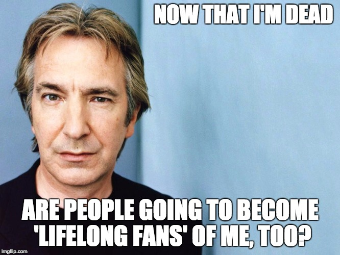 RIP Professor Snape |  NOW THAT I'M DEAD; ARE PEOPLE GOING TO BECOME 'LIFELONG FANS' OF ME, TOO? | image tagged in alan rickman,david bowie,ziggy stardust,professor snape,memes | made w/ Imgflip meme maker