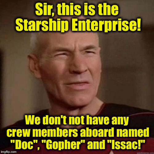 "What Dafuq Boat.......... | Sir, this is the Starship Enterprise! We don't not have any crew members aboard named ""Doc"", ""Gopher"" and ""Issac!"" 