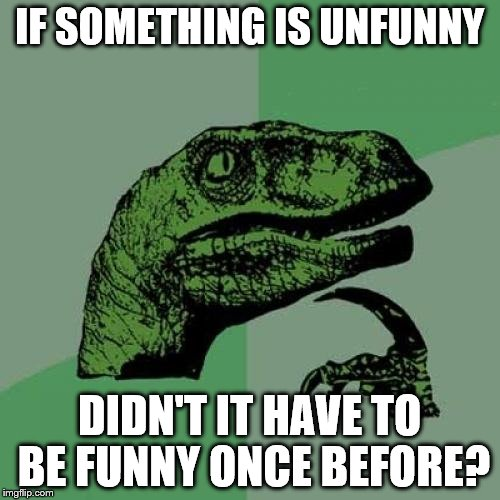 Philosoraptor Meme | IF SOMETHING IS UNFUNNY DIDN'T IT HAVE TO BE FUNNY ONCE BEFORE? | image tagged in memes,philosoraptor | made w/ Imgflip meme maker