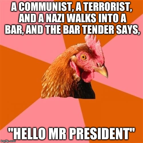 "Obama... |  A COMMUNIST, A TERRORIST, AND A NAZI WALKS INTO A BAR, AND THE BAR TENDER SAYS, ""HELLO MR PRESIDENT"" 