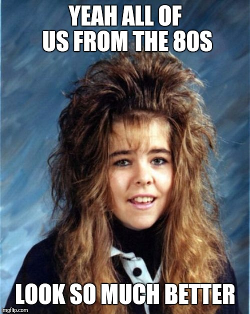 YEAH ALL OF US FROM THE 80S LOOK SO MUCH BETTER | made w/ Imgflip meme maker