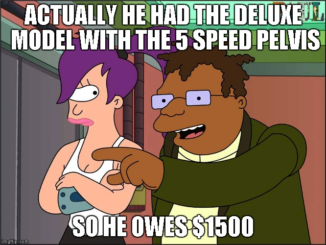 ACTUALLY HE HAD THE DELUXE MODEL WITH THE 5 SPEED PELVIS SO HE OWES $1500 | made w/ Imgflip meme maker